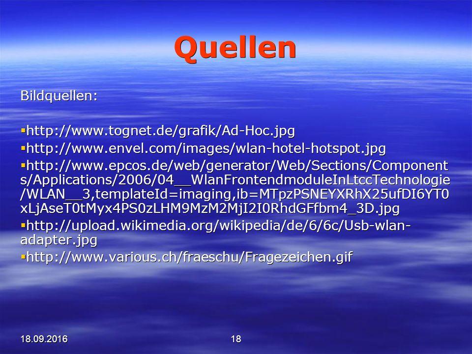 18.09.201618 Quellen Bildquellen:  http://www.tognet.de/grafik/Ad-Hoc.jpg  http://www.envel.com/images/wlan-hotel-hotspot.jpg  http://www.epcos.de/web/generator/Web/Sections/Component s/Applications/2006/04__WlanFrontendmoduleInLtccTechnologie /WLAN__3,templateId=imaging,ib=MTpzPSNEYXRhX25ufDI6YT0 xLjAseT0tMyx4PS0zLHM9MzM2MjI2I0RhdGFfbm4_3D.jpg  http://upload.wikimedia.org/wikipedia/de/6/6c/Usb-wlan- adapter.jpg  http://www.various.ch/fraeschu/Fragezeichen.gif