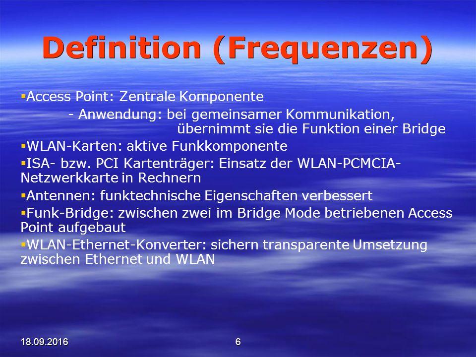 18.09.20166 Definition (Frequenzen)  Access Point: Zentrale Komponente - Anwendung: bei gemeinsamer Kommunikation, übernimmt sie die Funktion einer Bridge  WLAN-Karten: aktive Funkkomponente  ISA- bzw.
