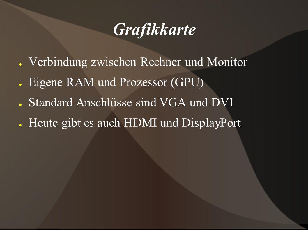 Grafikkarte ● Verbindung zwischen Rechner und Monitor ● Eigene RAM und Prozessor (GPU) ● Standard Anschlüsse sind VGA und DVI ● Heute gibt es auch HDMI und DisplayPort