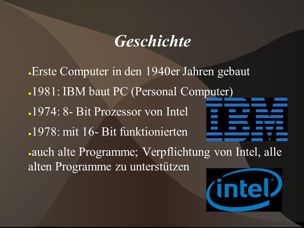 Geschichte ● Erste Computer in den 1940er Jahren gebaut ● 1981: IBM baut PC (Personal Computer) ● 1974: 8- Bit Prozessor von Intel ● 1978: mit 16- Bit funktionierten ● auch alte Programme; Verpflichtung von Intel, alle alten Programme zu unterstützen