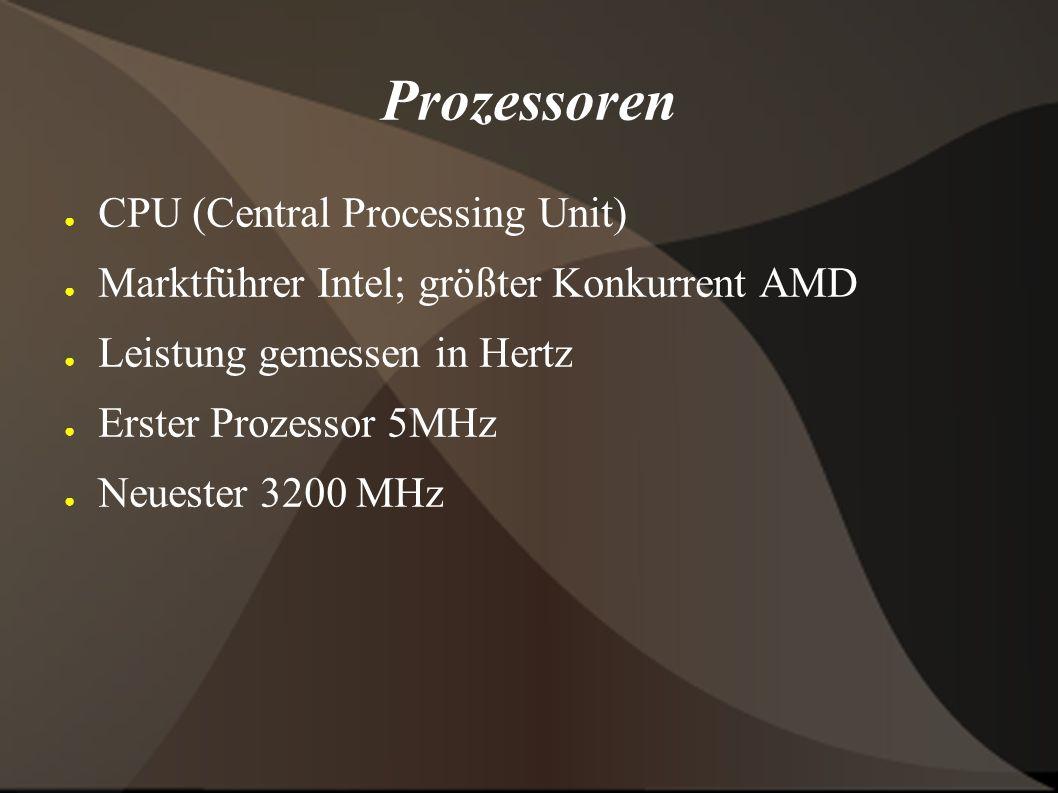 Prozessoren ● CPU (Central Processing Unit) ● Marktführer Intel; größter Konkurrent AMD ● Leistung gemessen in Hertz ● Erster Prozessor 5MHz ● Neuester 3200 MHz