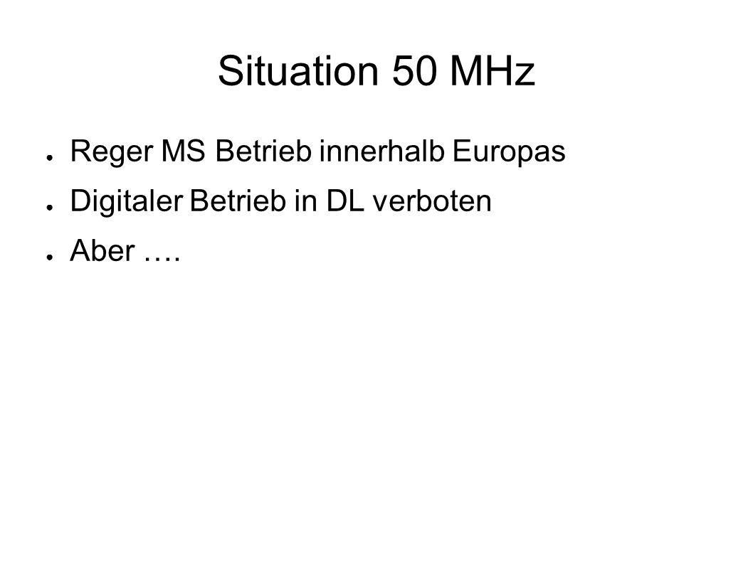 Situation 50 MHz ● Reger MS Betrieb innerhalb Europas ● Digitaler Betrieb in DL verboten ● Aber ….