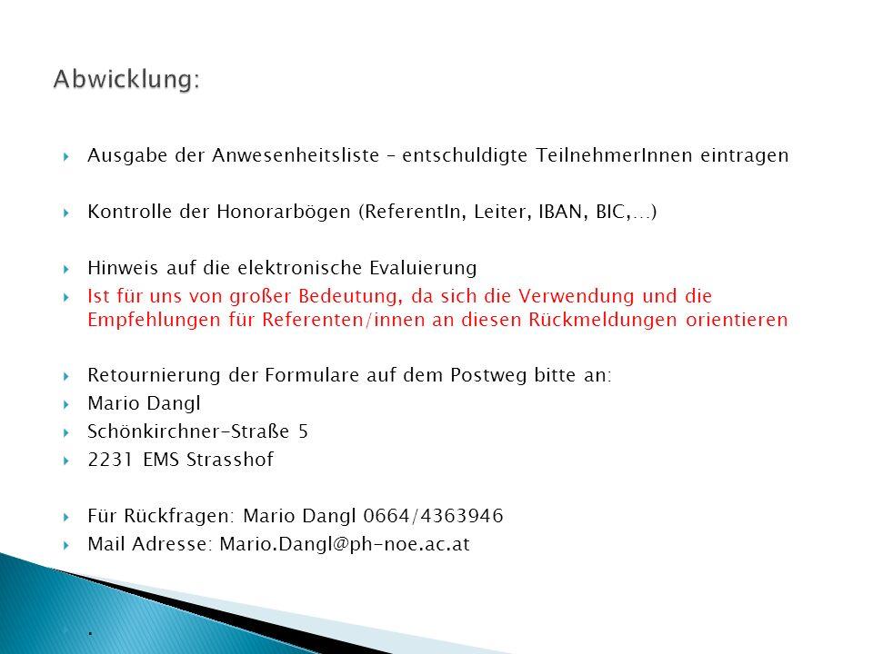  Ausgabe der Anwesenheitsliste – entschuldigte TeilnehmerInnen eintragen  Kontrolle der Honorarbögen (ReferentIn, Leiter, IBAN, BIC,…)  Hinweis auf die elektronische Evaluierung  Ist für uns von großer Bedeutung, da sich die Verwendung und die Empfehlungen für Referenten/innen an diesen Rückmeldungen orientieren  Retournierung der Formulare auf dem Postweg bitte an:  Mario Dangl  Schönkirchner-Straße 5  2231 EMS Strasshof  Für Rückfragen: Mario Dangl 0664/4363946  Mail Adresse: Mario.Dangl@ph-noe.ac.at .