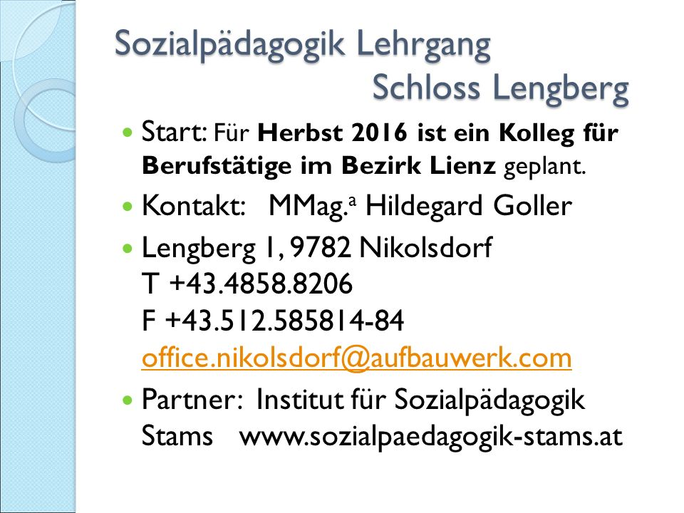 Sozialpädagogik Lehrgang Schloss Lengberg Sozialpädagogik Lehrgang Schloss Lengberg Start: Für Herbst 2016 ist ein Kolleg für Berufstätige im Bezirk Lienz geplant.