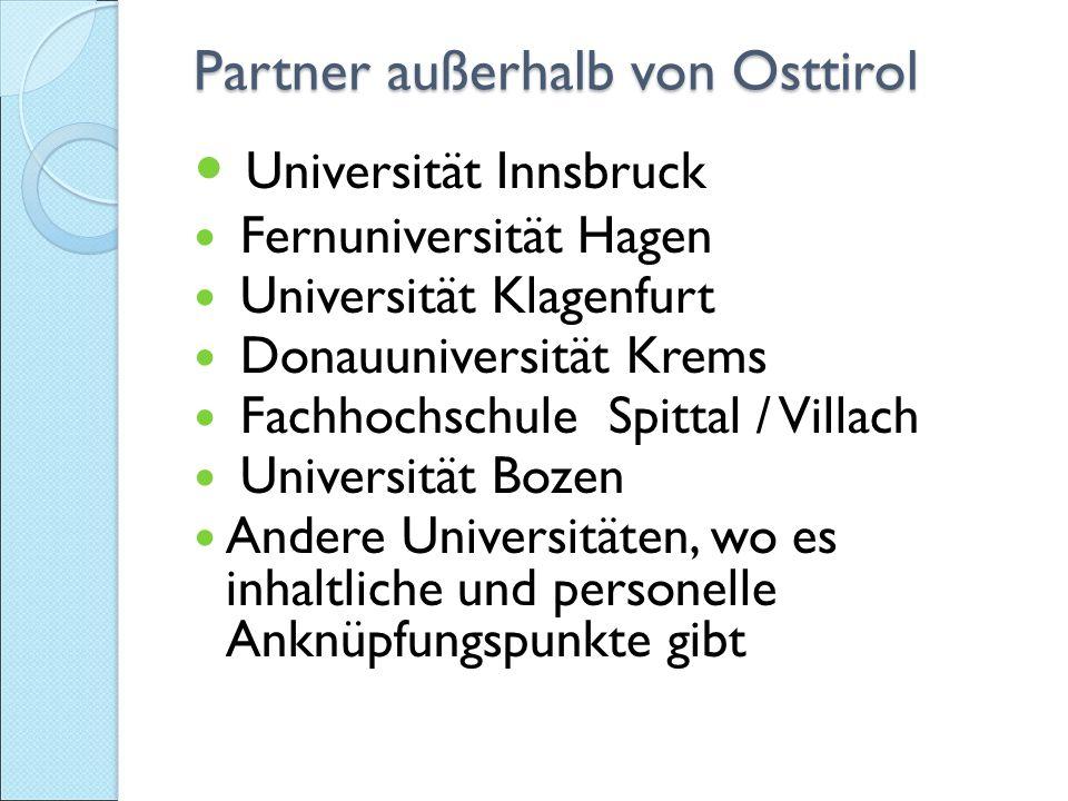 Partner außerhalb von Osttirol Partner außerhalb von Osttirol Universität Innsbruck Fernuniversität Hagen Universität Klagenfurt Donauuniversität Krems Fachhochschule Spittal / Villach Universität Bozen Andere Universitäten, wo es inhaltliche und personelle Anknüpfungspunkte gibt