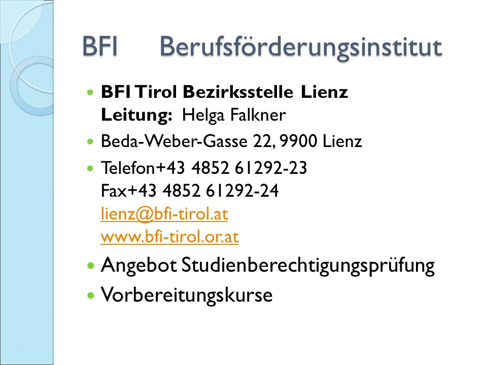 BFI Berufsförderungsinstitut BFI Tirol Bezirksstelle Lienz Leitung: Helga Falkner Beda-Weber-Gasse 22, 9900 Lienz Telefon+43 4852 61292-23 Fax+43 4852 61292-24 lienz@bfi-tirol.at www.bfi-tirol.or.at lienz@bfi-tirol.at www.bfi-tirol.or.at Angebot Studienberechtigungsprüfung Vorbereitungskurse