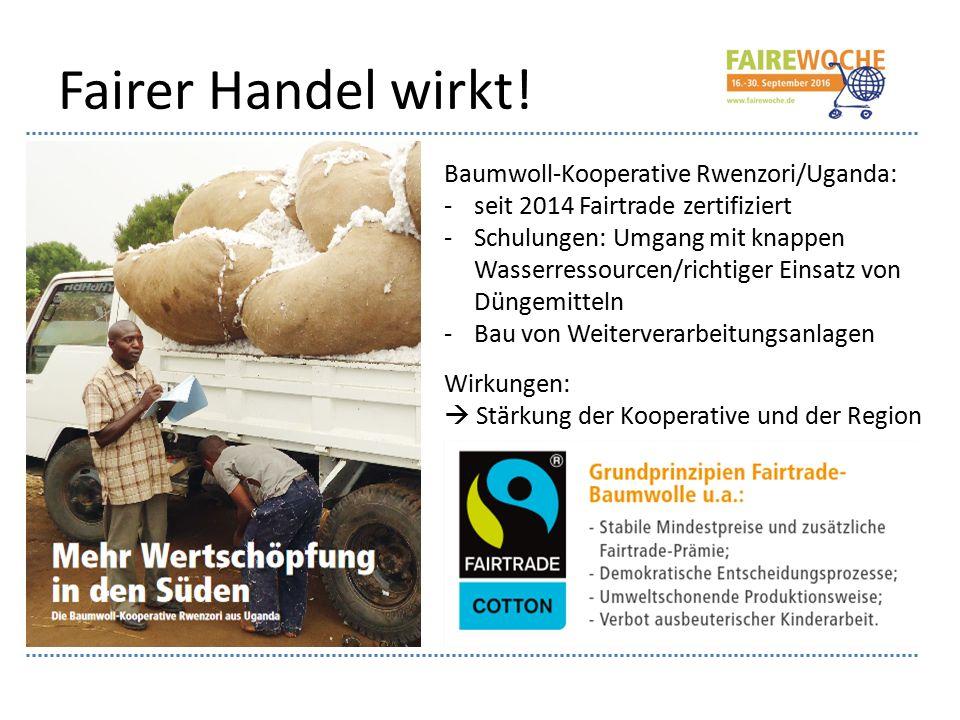 Fairer Handel wirkt! Baumwoll-Kooperative Rwenzori/Uganda: -seit 2014 Fairtrade zertifiziert -Schulungen: Umgang mit knappen Wasserressourcen/richtige