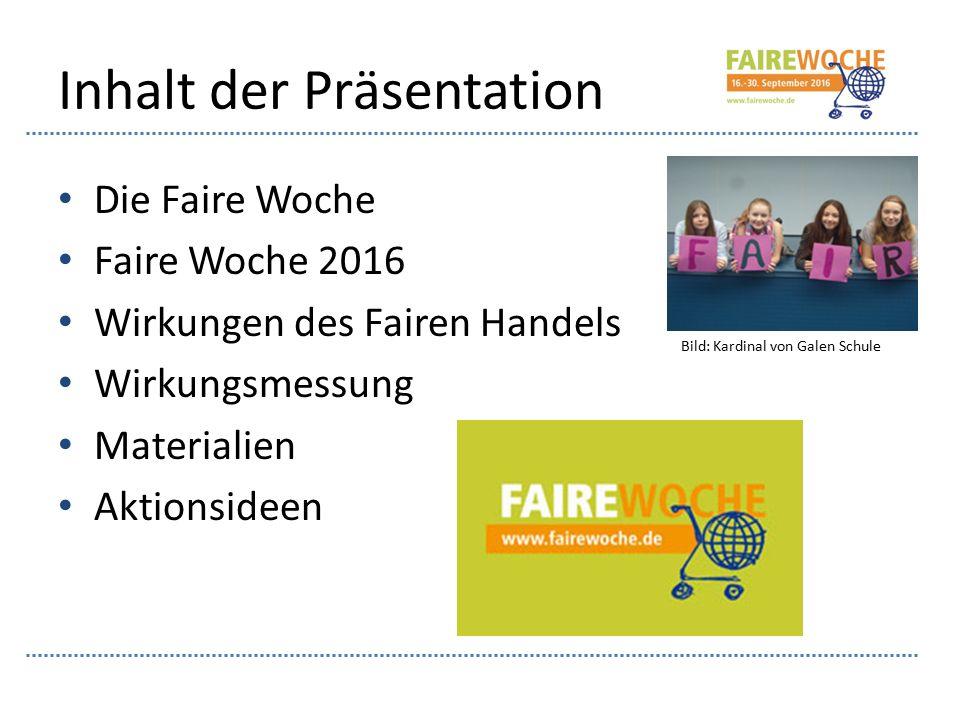 Inhalt der Präsentation Die Faire Woche Faire Woche 2016 Wirkungen des Fairen Handels Wirkungsmessung Materialien Aktionsideen Bild: Kardinal von Galen Schule