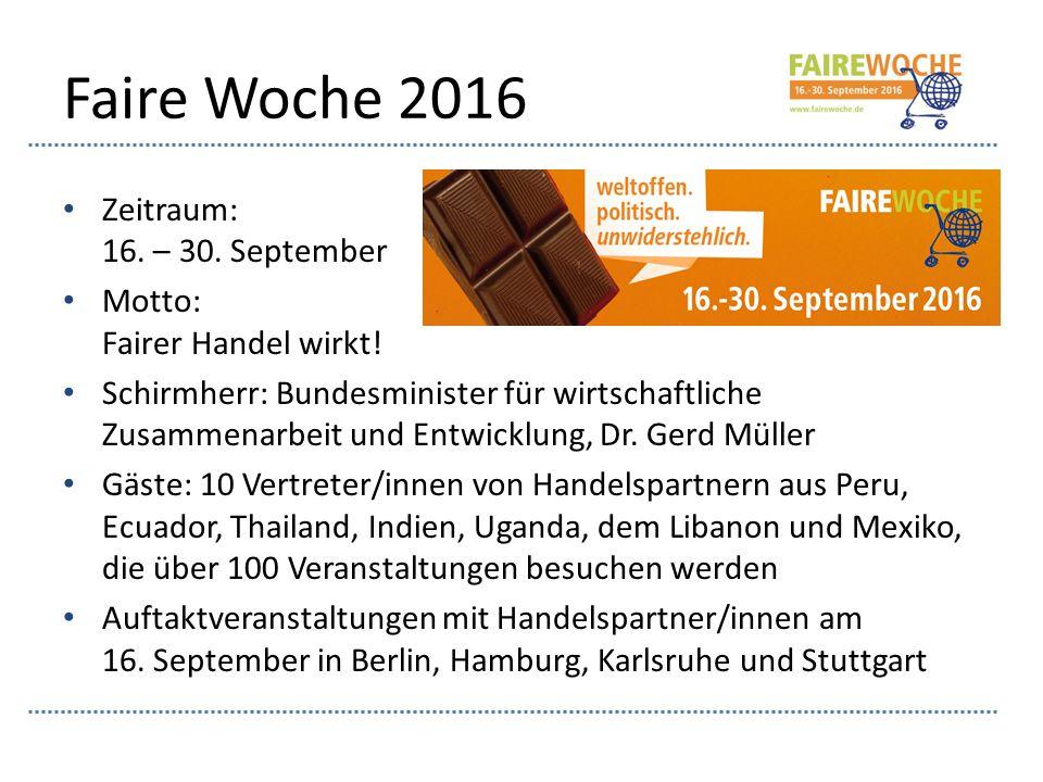 Faire Woche 2016 Zeitraum: 16. – 30. September Motto: Fairer Handel wirkt! Schirmherr: Bundesminister für wirtschaftliche Zusammenarbeit und Entwicklu