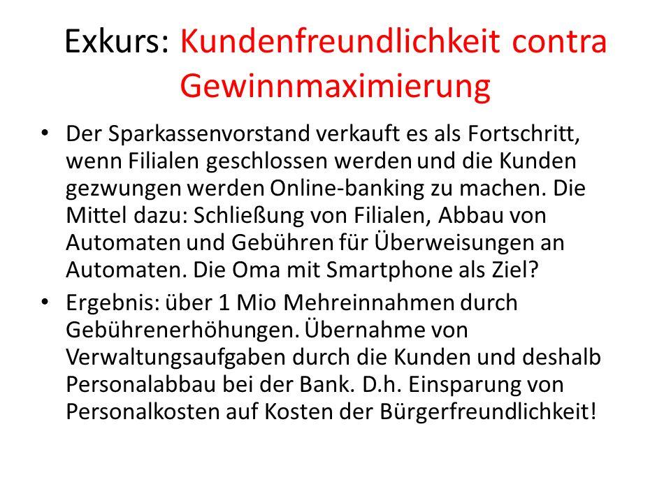 Exkurs: Kundenfreundlichkeit contra Gewinnmaximierung Der Sparkassenvorstand verkauft es als Fortschritt, wenn Filialen geschlossen werden und die Kunden gezwungen werden Online-banking zu machen.