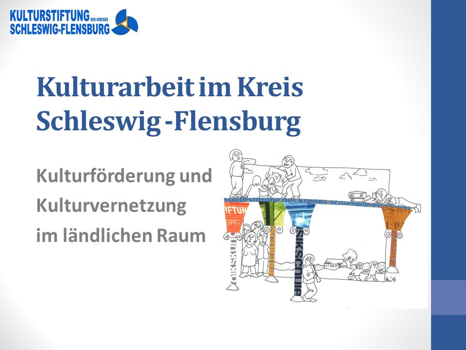 Kulturarbeit im Kreis Schleswig -Flensburg Kulturförderung und Kulturvernetzung im ländlichen Raum