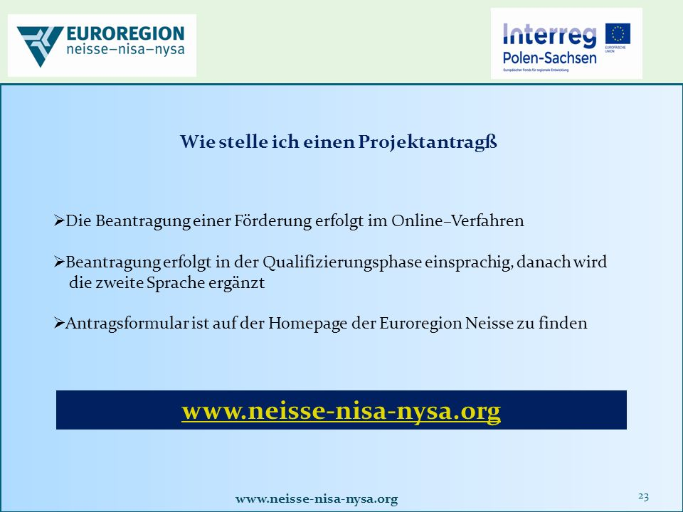 www.neisse-nisa-nysa.org 23  Die Beantragung einer Förderung erfolgt im Online–Verfahren  Beantragung erfolgt in der Qualifizierungsphase einsprachig, danach wird die zweite Sprache ergänzt  Antragsformular ist auf der Homepage der Euroregion Neisse zu finden Wie stelle ich einen Projektantragß www.neisse-nisa-nysa.org