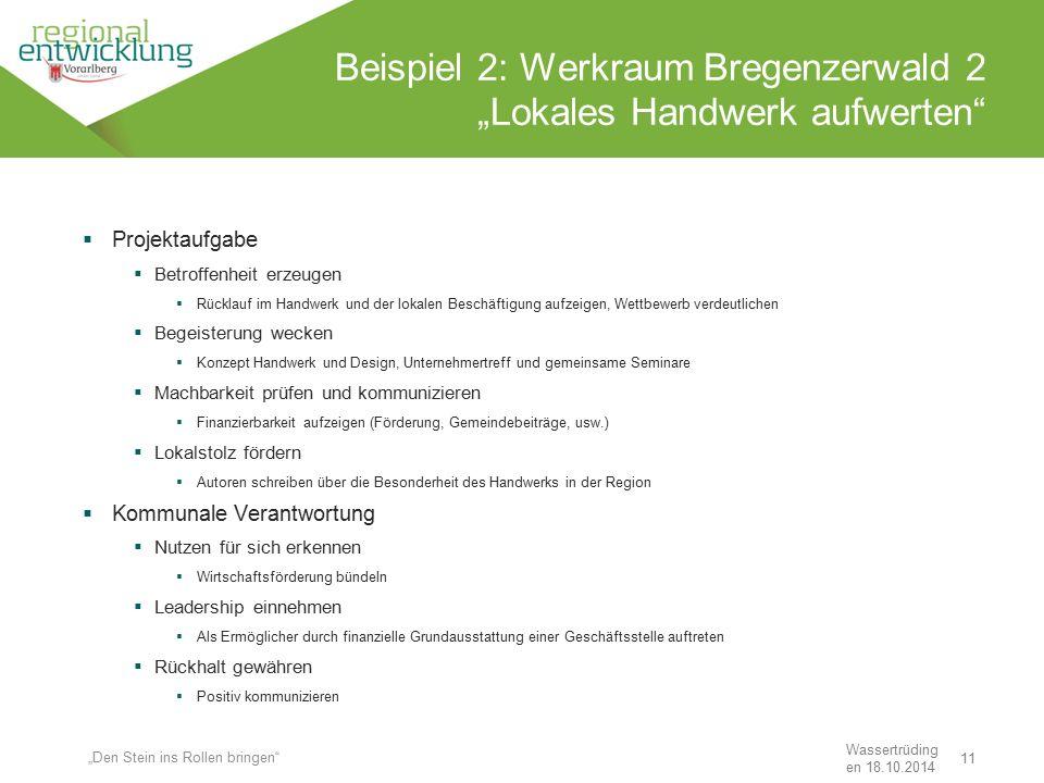 """11 Beispiel 2: Werkraum Bregenzerwald 2 """"Lokales Handwerk aufwerten"""" Wassertrüding en 18.10.2014 """"Den Stein ins Rollen bringen""""  Projektaufgabe  Bet"""