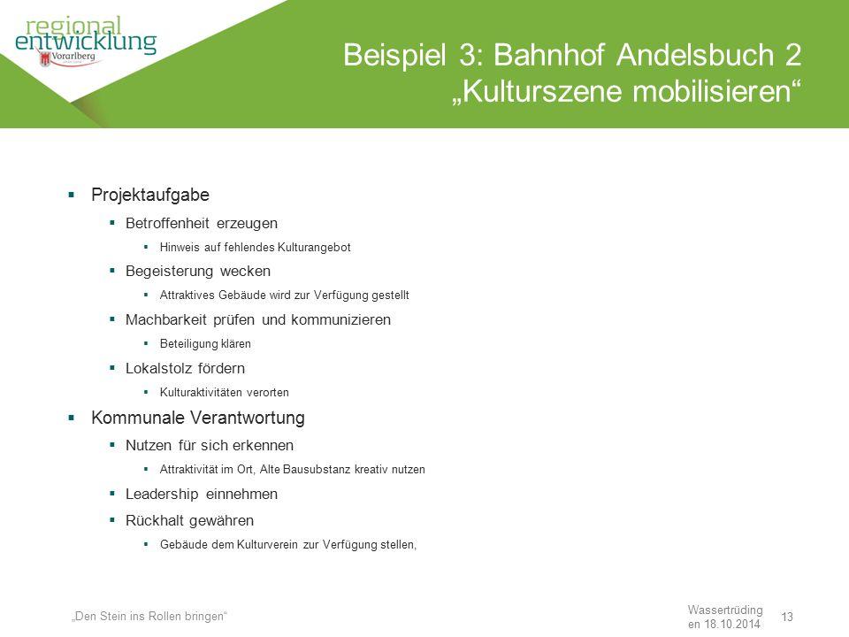 """13 Beispiel 3: Bahnhof Andelsbuch 2 """"Kulturszene mobilisieren"""" Wassertrüding en 18.10.2014 """"Den Stein ins Rollen bringen""""  Projektaufgabe  Betroffen"""