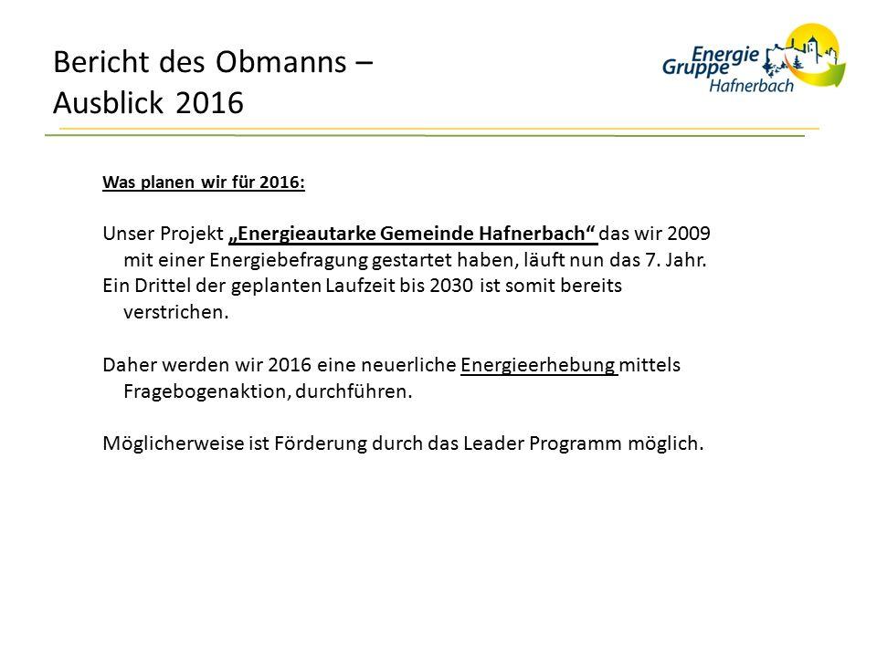 """Bericht des Obmanns – Ausblick 2016 Was planen wir für 2016: Unser Projekt """"Energieautarke Gemeinde Hafnerbach das wir 2009 mit einer Energiebefragung gestartet haben, läuft nun das 7."""