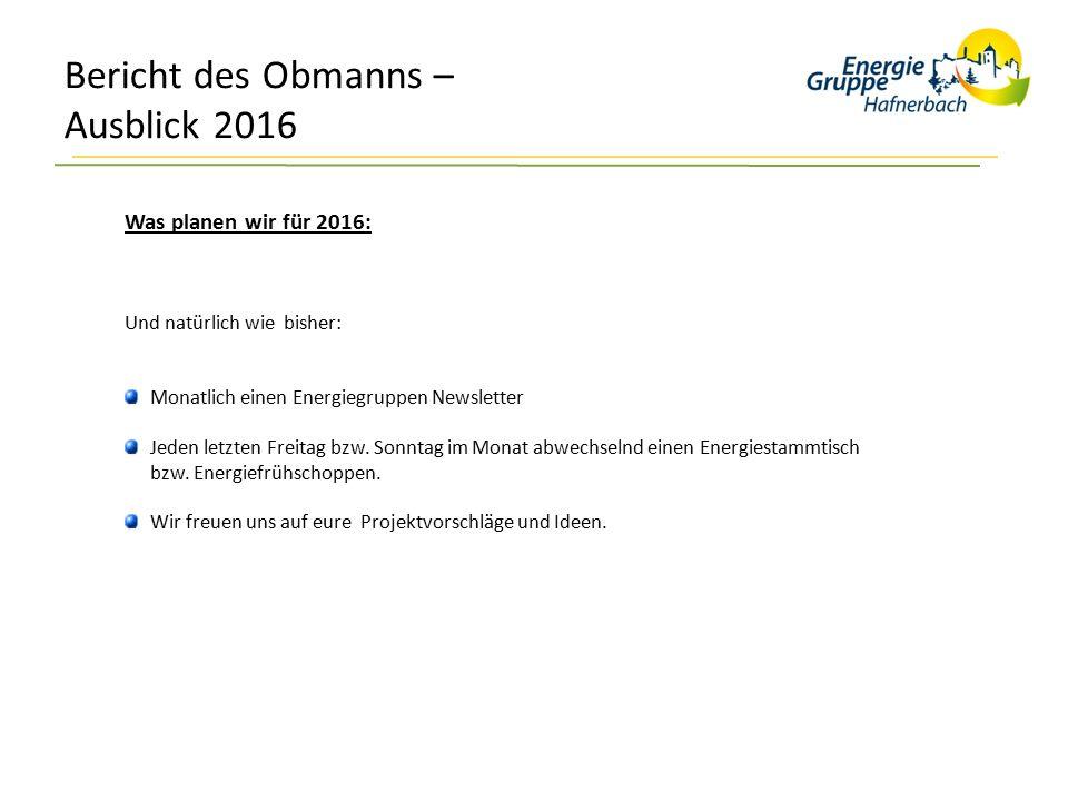 Bericht des Obmanns – Ausblick 2016 Was planen wir für 2016: Und natürlich wie bisher: Monatlich einen Energiegruppen Newsletter Jeden letzten Freitag bzw.
