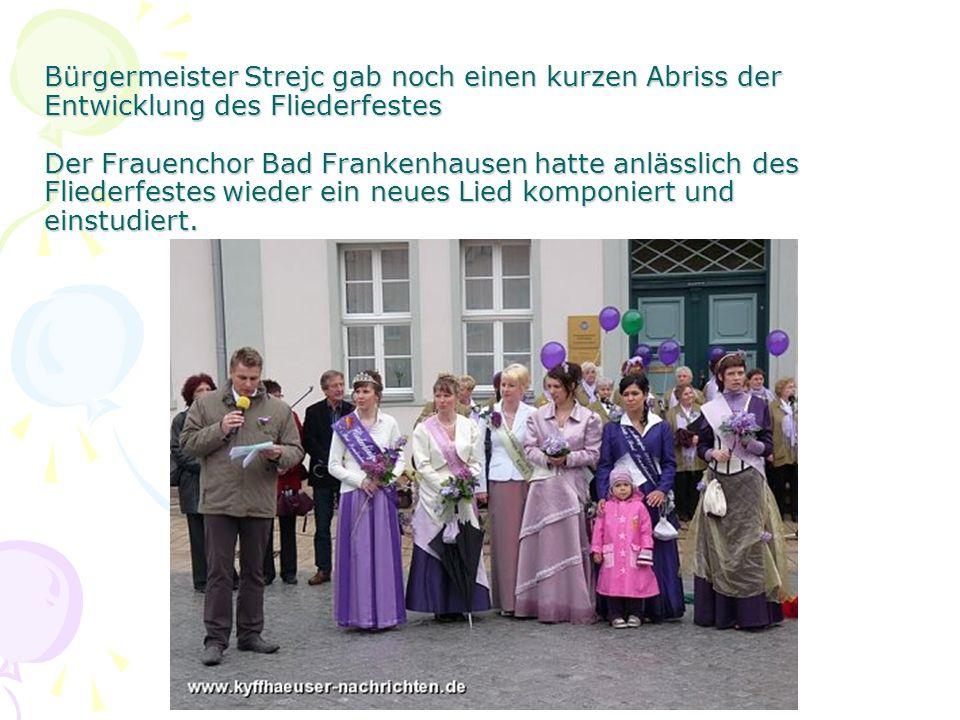 Bürgermeister Strejc gab noch einen kurzen Abriss der Entwicklung des Fliederfestes Der Frauenchor Bad Frankenhausen hatte anlässlich des Fliederfestes wieder ein neues Lied komponiert und einstudiert.