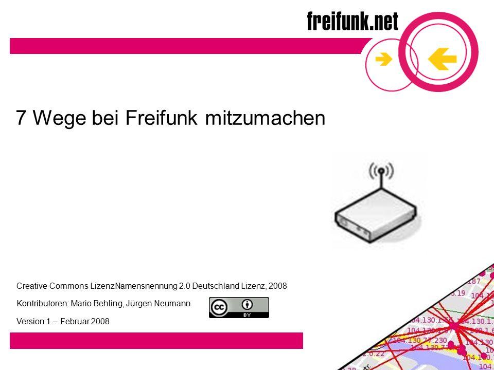 7 Wege bei Freifunk mitzumachen Creative Commons LizenzNamensnennung 2.0 Deutschland Lizenz, 2008 Kontributoren: Mario Behling, Jürgen Neumann Version 1 – Februar 2008