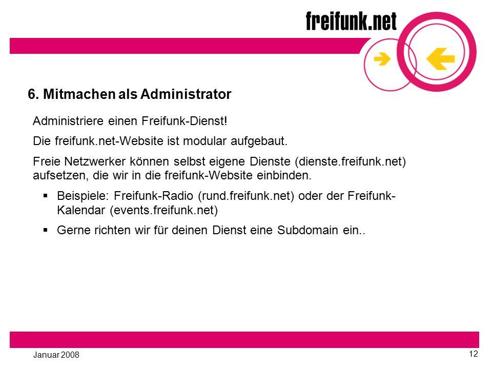 Januar 2008 12 6. Mitmachen als Administrator Administriere einen Freifunk-Dienst! Die freifunk.net-Website ist modular aufgebaut. Freie Netzwerker kö