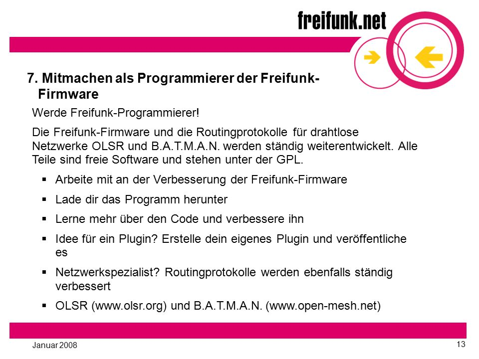 Januar 2008 13 7. Mitmachen als Programmierer der Freifunk- Firmware Werde Freifunk-Programmierer! Die Freifunk-Firmware und die Routingprotokolle für