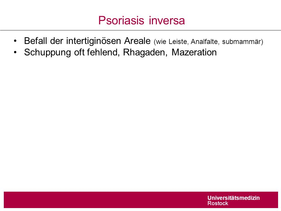 Universitätsmedizin Rostock Psoriasis inversa Befall der intertiginösen Areale (wie Leiste, Analfalte, submammär) Schuppung oft fehlend, Rhagaden, Mazeration