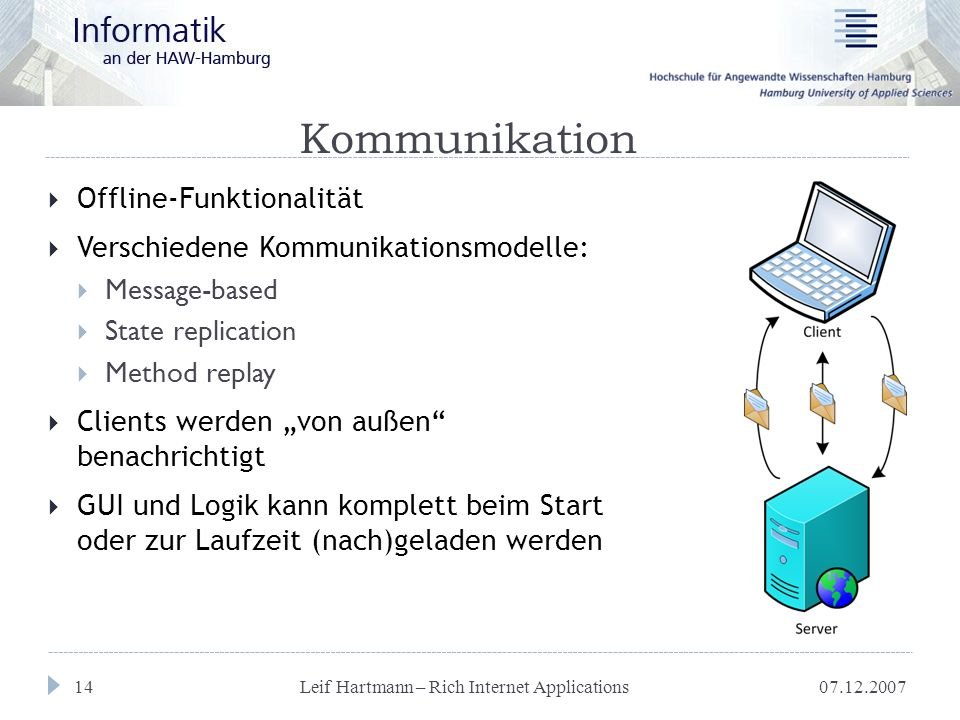 "Leif Hartmann – Rich Internet Applications 14 Kommunikation  Offline-Funktionalität  Verschiedene Kommunikationsmodelle:  Message-based  State replication  Method replay  Clients werden ""von außen benachrichtigt  GUI und Logik kann komplett beim Start oder zur Laufzeit (nach)geladen werden"