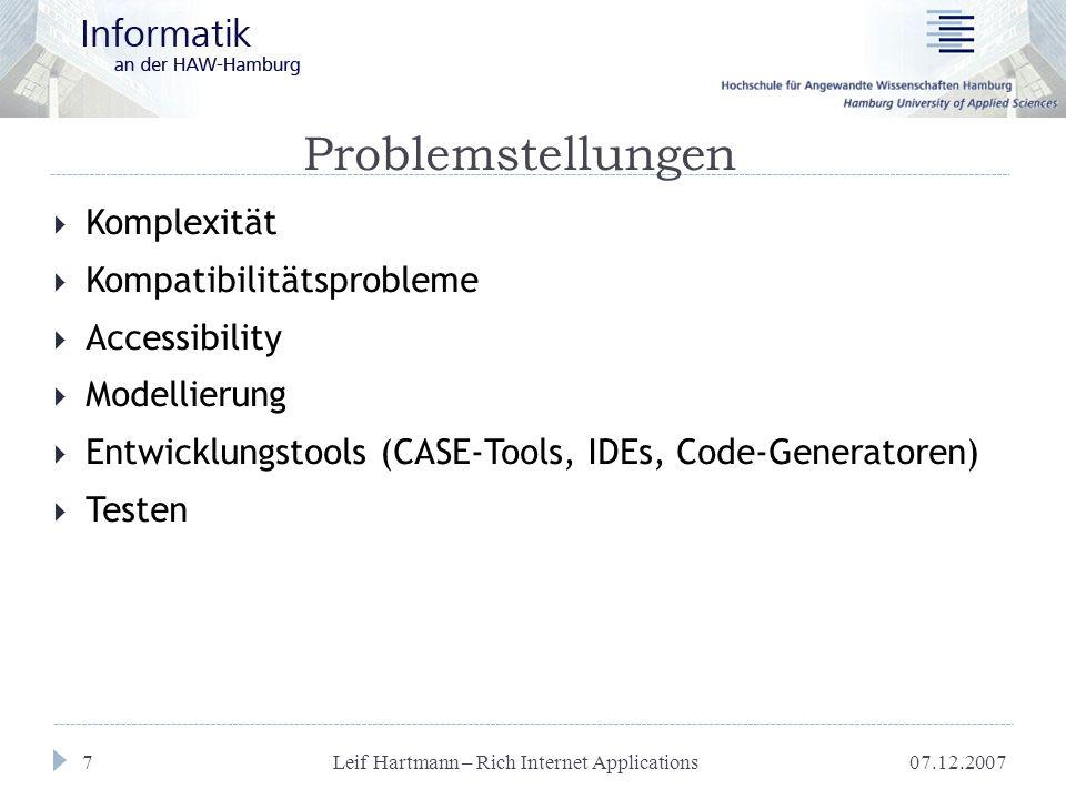 07.12.2007 Leif Hartmann – Rich Internet Applications 18 Anforderungen  Modellierung  Sowohl Client- als auch Serverseite  Technologie unabhängig  Code-Generierung  Entwicklungswerkzeuge  CASE-Tool  IDE  Wartbarer Code (Refactoring)  Testmöglichkeiten  GUI-Beschreibungssprache