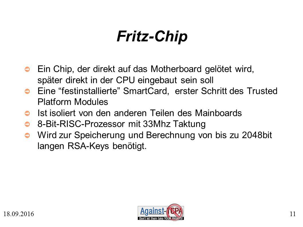 11 18.09.2016 Fritz-Chip ➲ Ein Chip, der direkt auf das Motherboard gelötet wird, später direkt in der CPU eingebaut sein soll ➲ Eine festinstallierte SmartCard, erster Schritt des Trusted Platform Modules ➲ Ist isoliert von den anderen Teilen des Mainboards ➲ 8-Bit-RISC-Prozessor mit 33Mhz Taktung ➲ Wird zur Speicherung und Berechnung von bis zu 2048bit langen RSA-Keys benötigt.
