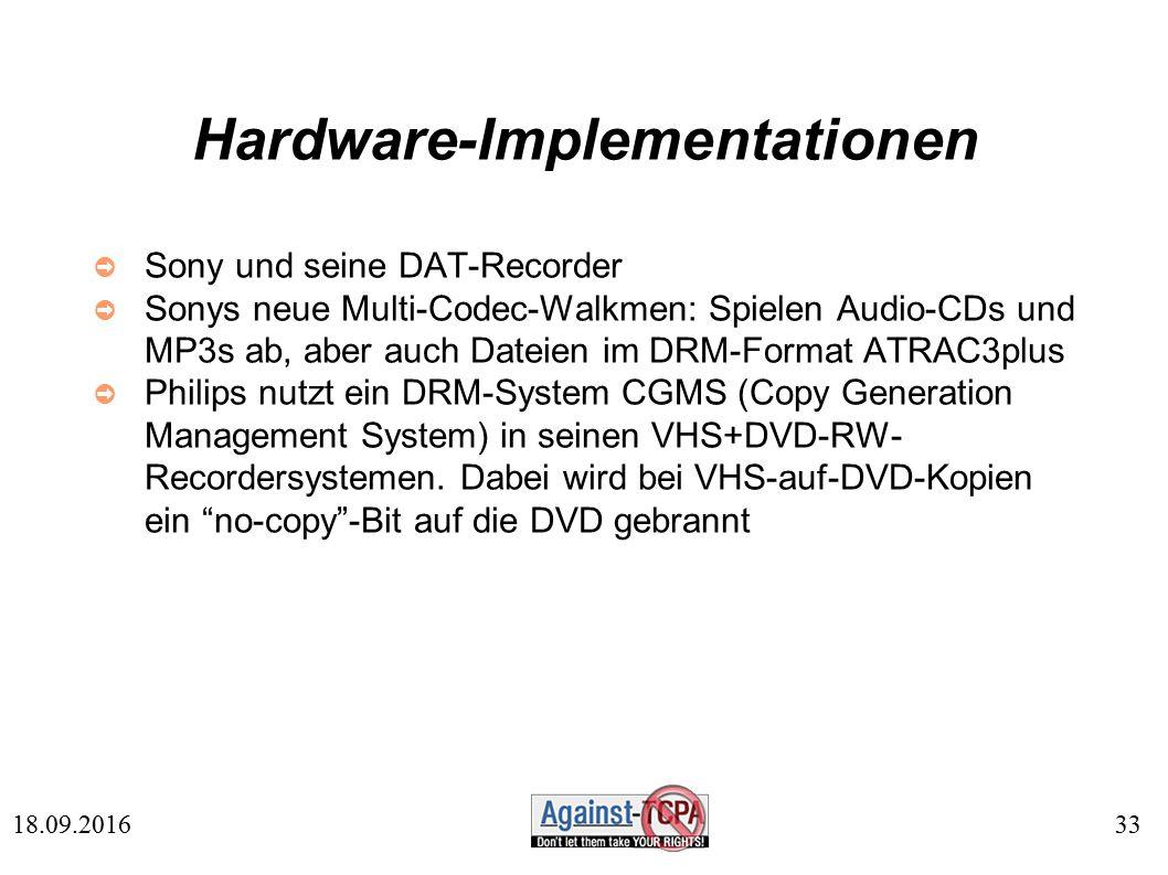 33 18.09.2016 Hardware-Implementationen ➲ Sony und seine DAT-Recorder ➲ Sonys neue Multi-Codec-Walkmen: Spielen Audio-CDs und MP3s ab, aber auch Dateien im DRM-Format ATRAC3plus ➲ Philips nutzt ein DRM-System CGMS (Copy Generation Management System) in seinen VHS+DVD-RW- Recordersystemen.