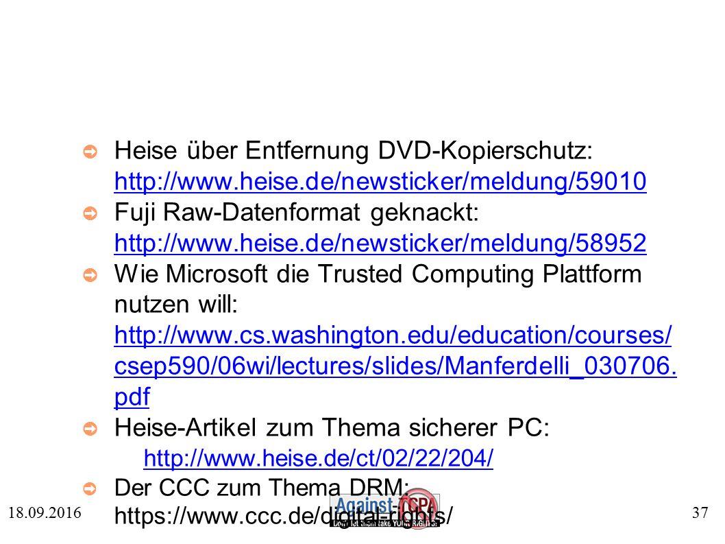 37 18.09.2016 ➲ Heise über Entfernung DVD-Kopierschutz: http://www.heise.de/newsticker/meldung/59010 http://www.heise.de/newsticker/meldung/59010 ➲ Fuji Raw-Datenformat geknackt: http://www.heise.de/newsticker/meldung/58952 http://www.heise.de/newsticker/meldung/58952 ➲ Wie Microsoft die Trusted Computing Plattform nutzen will: http://www.cs.washington.edu/education/courses/ csep590/06wi/lectures/slides/Manferdelli_030706.