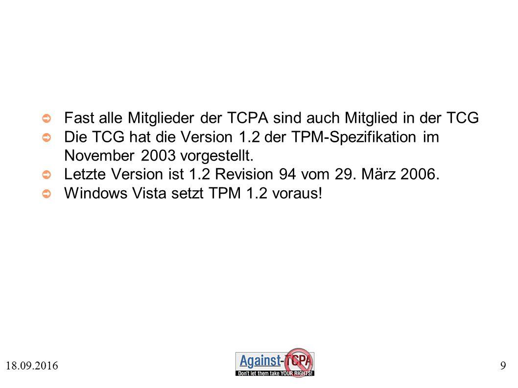 9 18.09.2016 ➲ Fast alle Mitglieder der TCPA sind auch Mitglied in der TCG ➲ Die TCG hat die Version 1.2 der TPM-Spezifikation im November 2003 vorgestellt.
