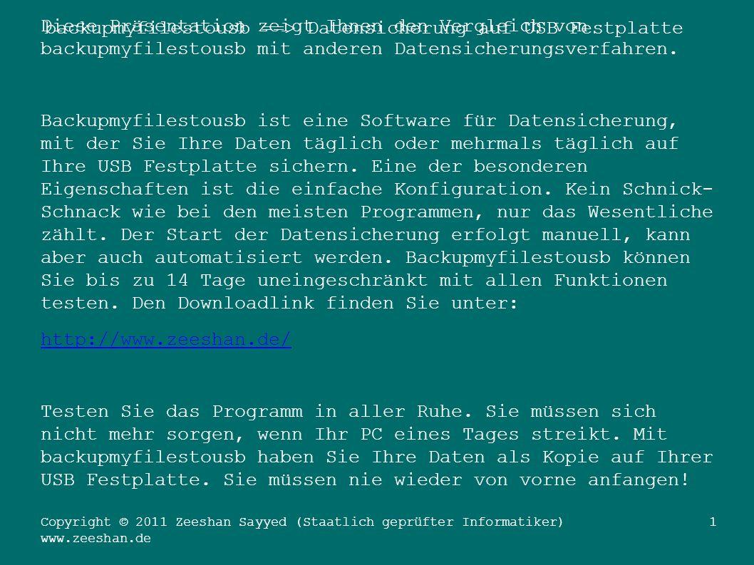 backupmyfilestousb ==> Datensicherung auf USB Festplatte Copyright © 2011 Zeeshan Sayyed (Staatlich geprüfter Informatiker) www.zeeshan.de 1 Diese Präsentation zeigt Ihnen den Vergleich von backupmyfilestousb mit anderen Datensicherungsverfahren.