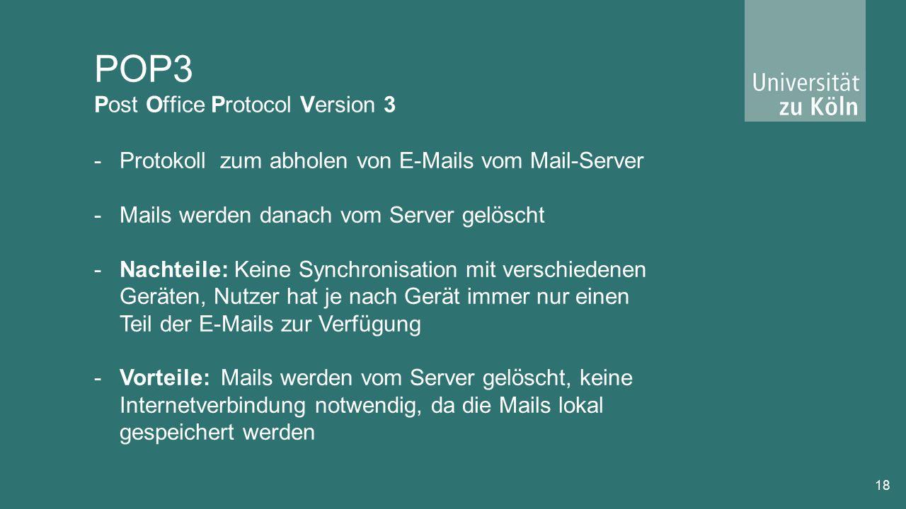 POP3 Post Office Protocol Version 3 18 -Protokoll zum abholen von E-Mails vom Mail-Server -Mails werden danach vom Server gelöscht -Nachteile: Keine Synchronisation mit verschiedenen Geräten, Nutzer hat je nach Gerät immer nur einen Teil der E-Mails zur Verfügung -Vorteile: Mails werden vom Server gelöscht, keine Internetverbindung notwendig, da die Mails lokal gespeichert werden