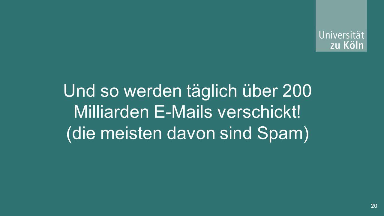 20 Und so werden täglich über 200 Milliarden E-Mails verschickt! (die meisten davon sind Spam)