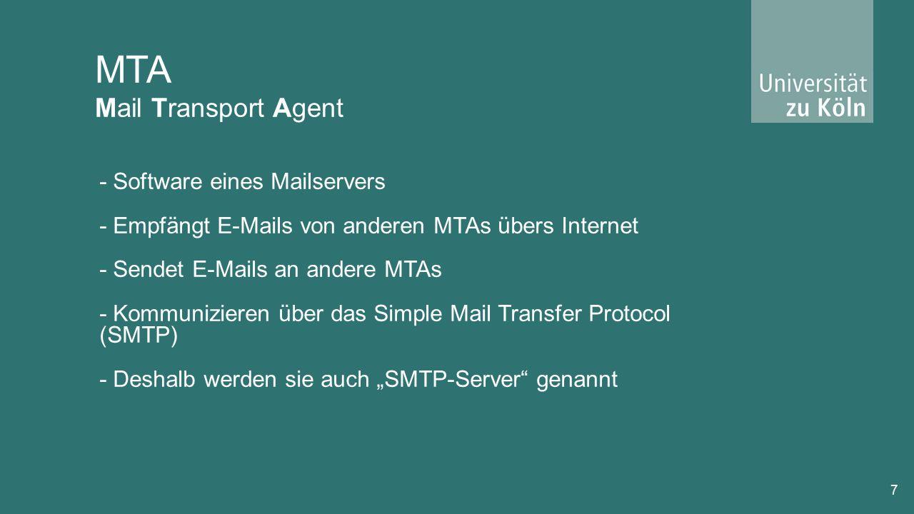 """MTA Mail Transport Agent 7 - Software eines Mailservers - Empfängt E-Mails von anderen MTAs übers Internet - Sendet E-Mails an andere MTAs - Kommunizieren über das Simple Mail Transfer Protocol (SMTP) - Deshalb werden sie auch """"SMTP-Server genannt"""