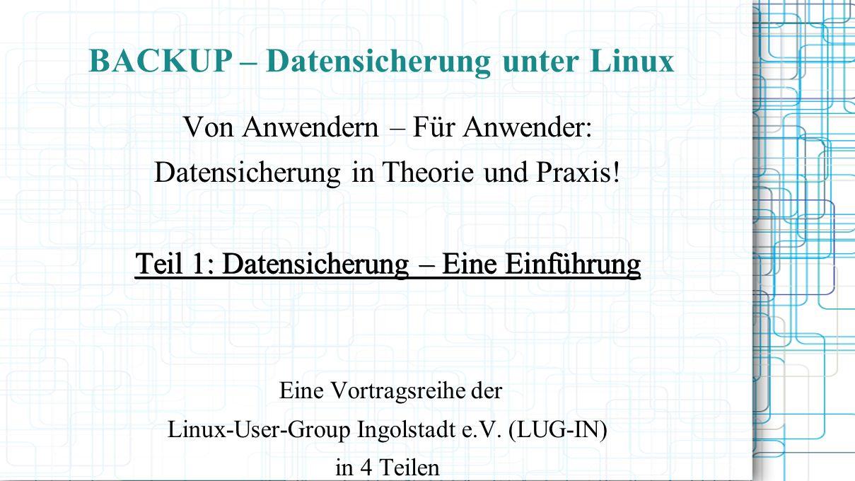 BACKUP – Datensicherung unter Linux Von Anwendern – Für Anwender: Datensicherung in Theorie und Praxis! Teil 1: Datensicherung – Eine Einführung Eine