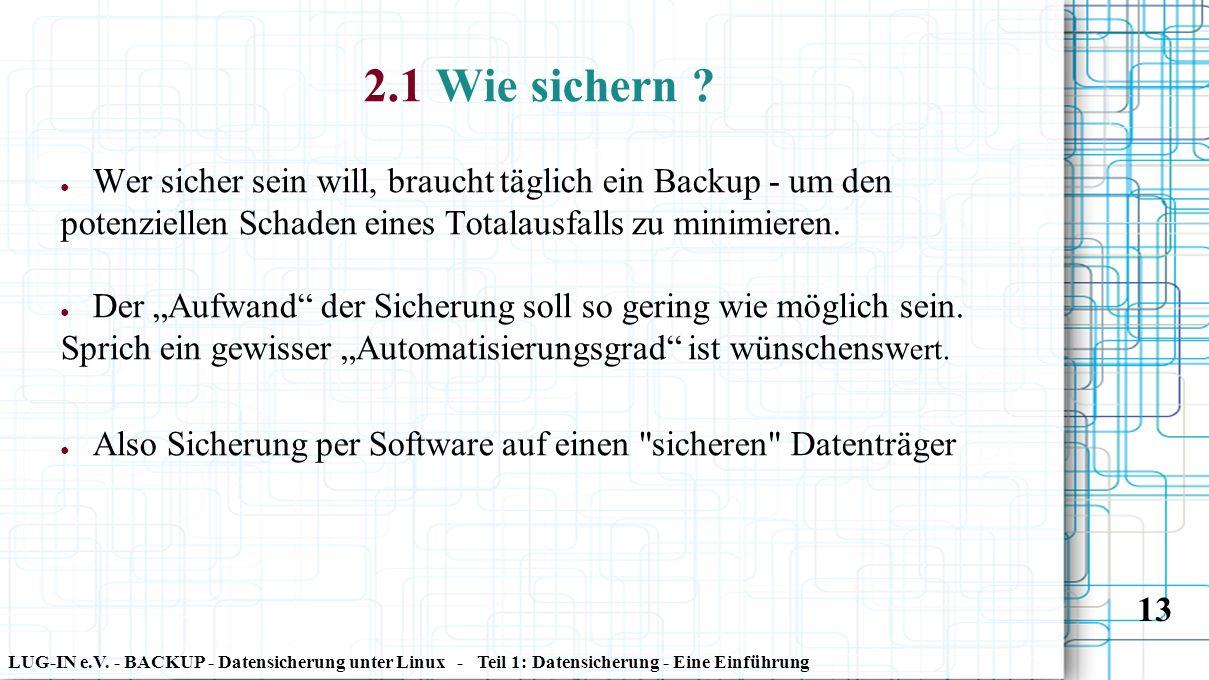 LUG-IN e.V. - BACKUP - Datensicherung unter Linux - Teil 1: Datensicherung - Eine Einführung 13 2.1 Wie sichern ? ● Wer sicher sein will, braucht tägl