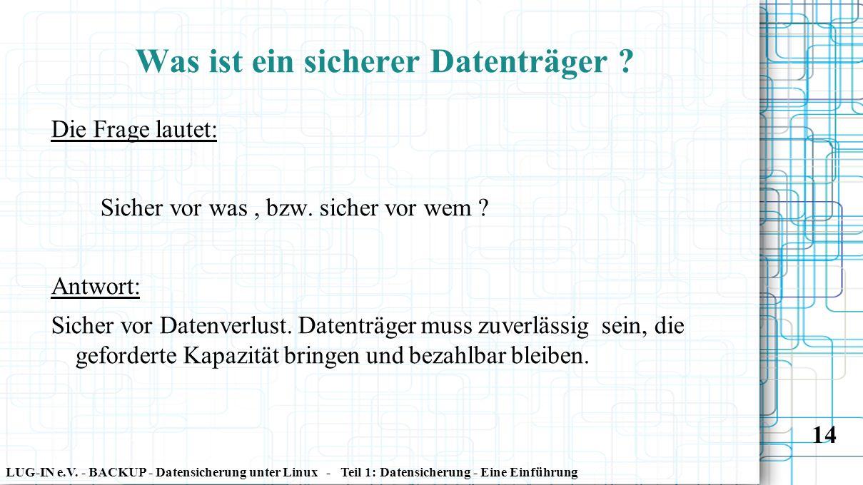 LUG-IN e.V. - BACKUP - Datensicherung unter Linux - Teil 1: Datensicherung - Eine Einführung 14 Was ist ein sicherer Datenträger ? Die Frage lautet: S