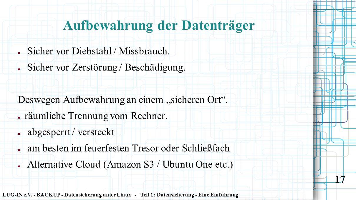 LUG-IN e.V. - BACKUP - Datensicherung unter Linux - Teil 1: Datensicherung - Eine Einführung 17 Aufbewahrung der Datenträger ● Sicher vor Diebstahl /