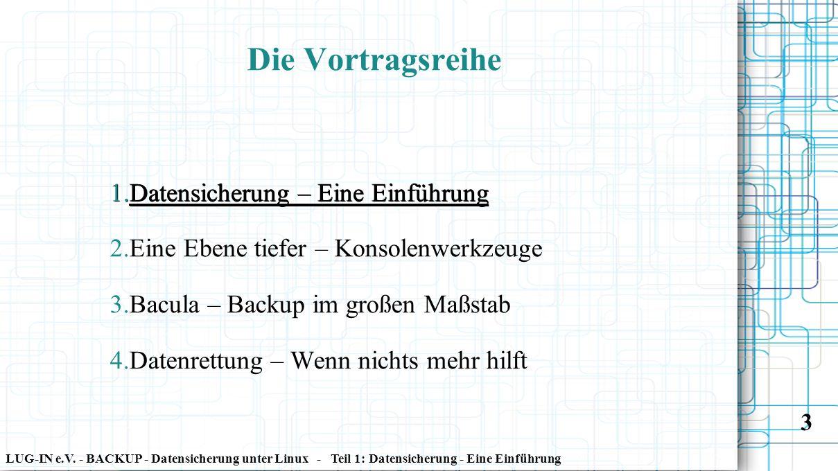 LUG-IN e.V. - BACKUP - Datensicherung unter Linux - Teil 1: Datensicherung - Eine Einführung 3 Die Vortragsreihe 1. Datensicherung – Eine Einführung 2