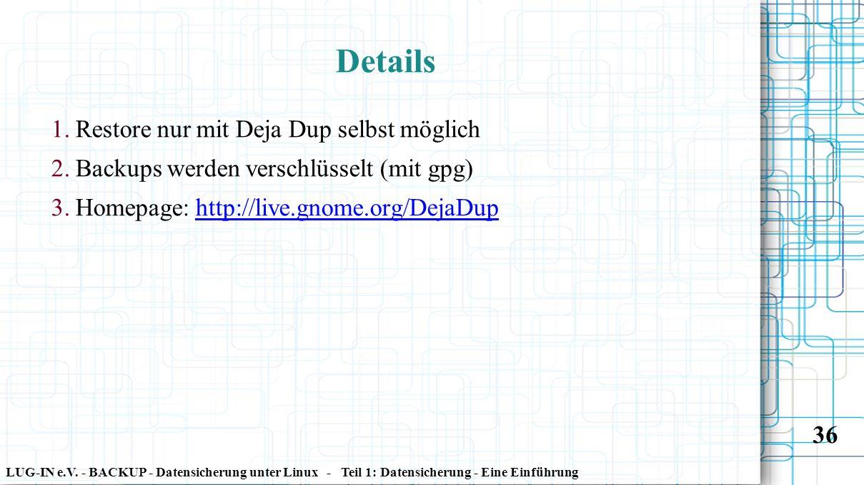 LUG-IN e.V. - BACKUP - Datensicherung unter Linux - Teil 1: Datensicherung - Eine Einführung 36 Details 1. Restore nur mit Deja Dup selbst möglich 2.