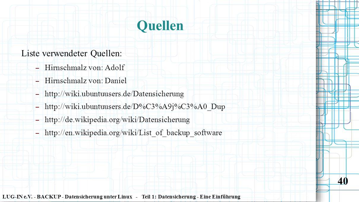LUG-IN e.V. - BACKUP - Datensicherung unter Linux - Teil 1: Datensicherung - Eine Einführung 40 Quellen Liste verwendeter Quellen: – Hirnschmalz von: