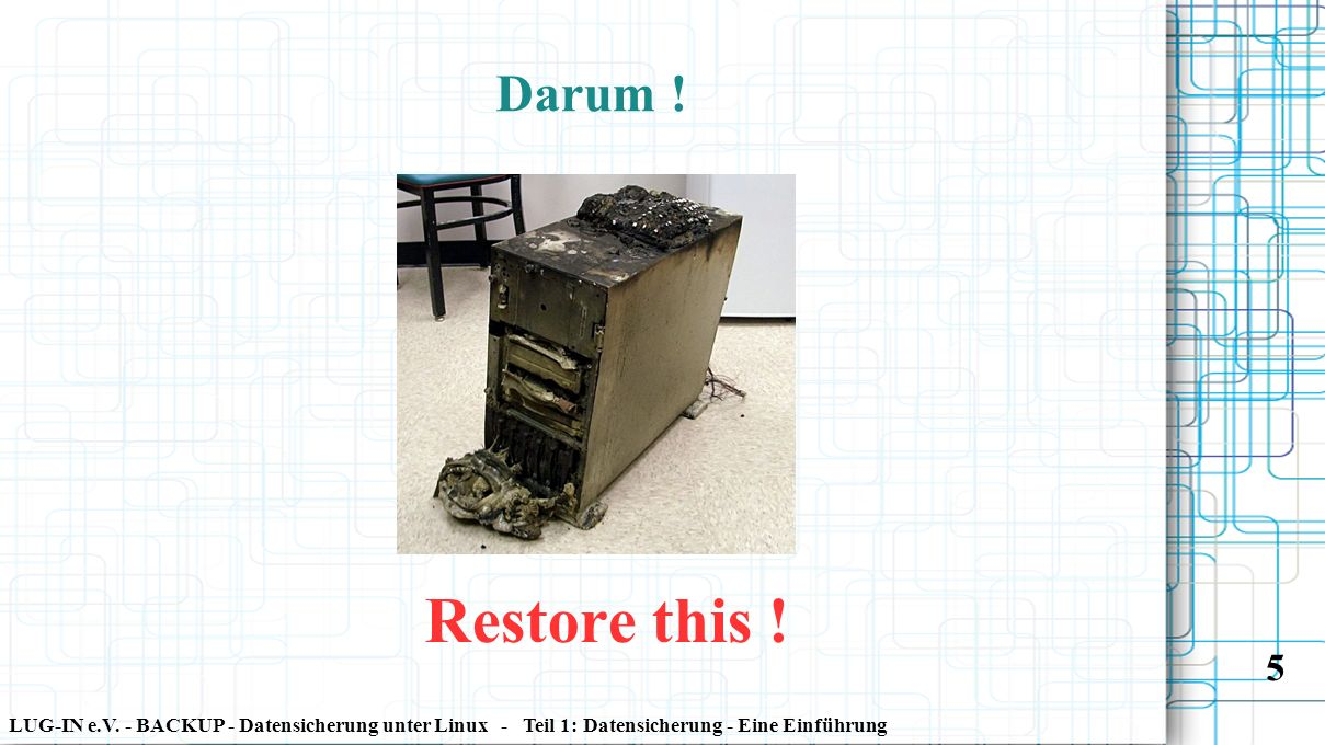 LUG-IN e.V. - BACKUP - Datensicherung unter Linux - Teil 1: Datensicherung - Eine Einführung 5 Darum ! Restore this !