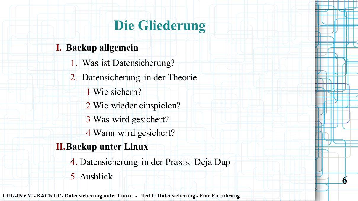 LUG-IN e.V. - BACKUP - Datensicherung unter Linux - Teil 1: Datensicherung - Eine Einführung 6 I. Backup allgemein 1. Was ist Datensicherung? 2. Daten