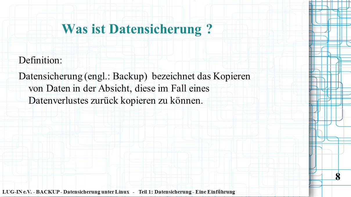 LUG-IN e.V. - BACKUP - Datensicherung unter Linux - Teil 1: Datensicherung - Eine Einführung 8 Was ist Datensicherung ? Definition: Datensicherung (en