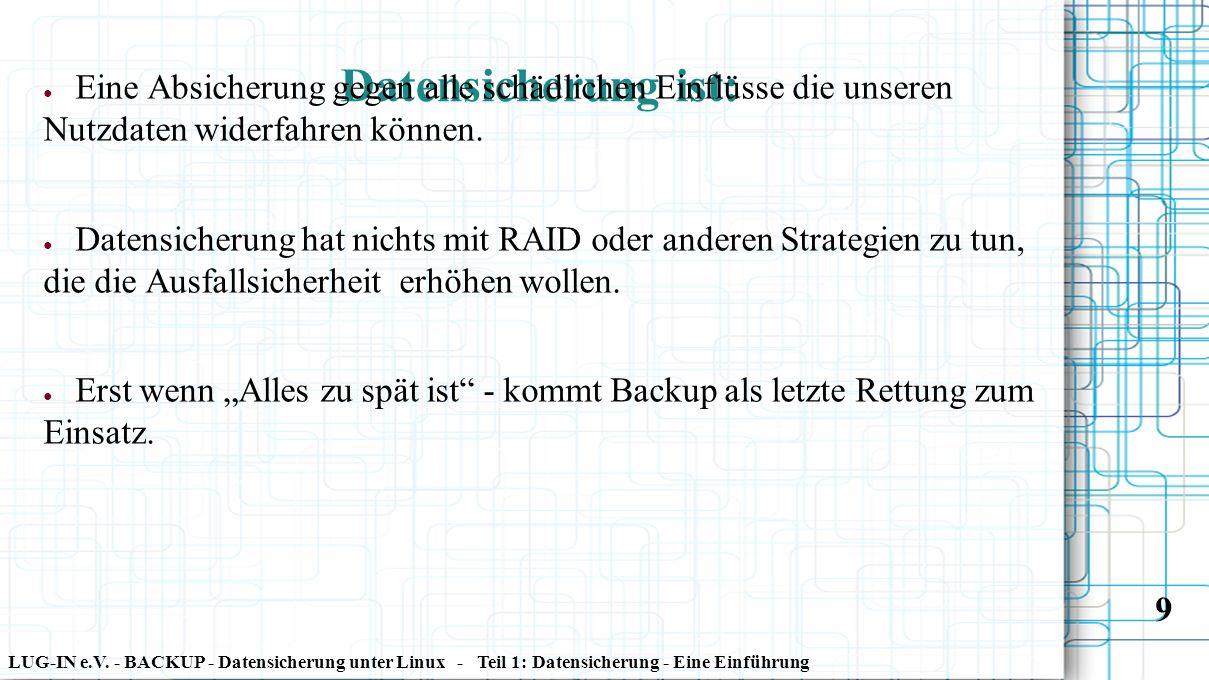 LUG-IN e.V. - BACKUP - Datensicherung unter Linux - Teil 1: Datensicherung - Eine Einführung 9 Datensicherung ist: ● Eine Absicherung gegen alle schäd