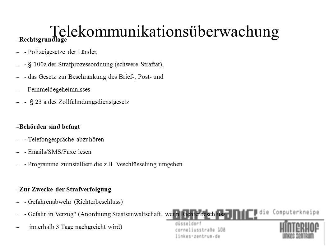 Telekommunikationsüberwachung – Rechtsgrundlage – - Polizeigesetze der Länder, – - § 100a der Strafprozessordnung (schwere Straftat), – - das Gesetz zur Beschränkung des Brief-, Post- und – Fernmeldegeheimnisses – - § 23 a des Zollfahndungsdienstgesetz – Behörden sind befugt – - Telefongespräche abzuhören – - Emails/SMS/Faxe lesen – - Programme zuinstalliert die z.B.