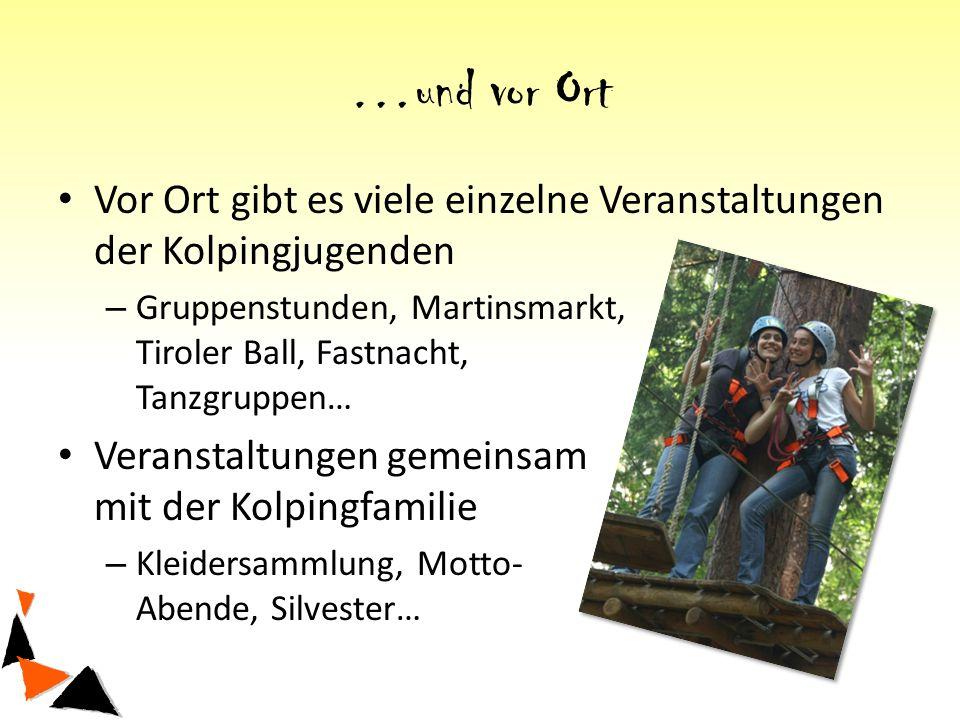…und vor Ort Vor Ort gibt es viele einzelne Veranstaltungen der Kolpingjugenden – Gruppenstunden, Martinsmarkt, Tiroler Ball, Fastnacht, Tanzgruppen… Veranstaltungen gemeinsam mit der Kolpingfamilie – Kleidersammlung, Motto- Abende, Silvester…