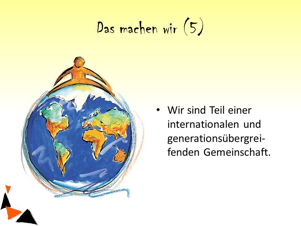 Das machen wir (5) Wir sind Teil einer internationalen und generationsübergrei- fenden Gemeinschaft.