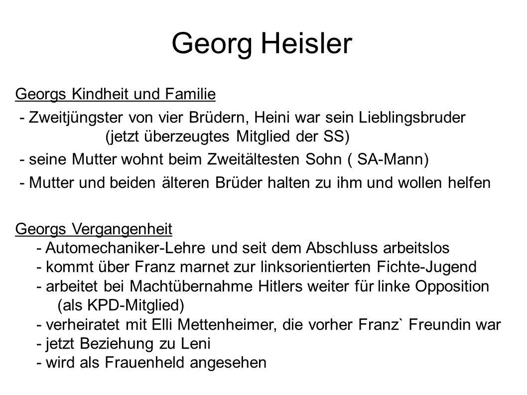 Georg Heisler Georgs Kindheit und Familie - Zweitjüngster von vier Brüdern, Heini war sein Lieblingsbruder (jetzt überzeugtes Mitglied der SS) - seine Mutter wohnt beim Zweitältesten Sohn ( SA-Mann) - Mutter und beiden älteren Brüder halten zu ihm und wollen helfen Georgs Vergangenheit - Automechaniker-Lehre und seit dem Abschluss arbeitslos - kommt über Franz marnet zur linksorientierten Fichte-Jugend - arbeitet bei Machtübernahme Hitlers weiter für linke Opposition (als KPD-Mitglied) - verheiratet mit Elli Mettenheimer, die vorher Franz` Freundin war - jetzt Beziehung zu Leni - wird als Frauenheld angesehen